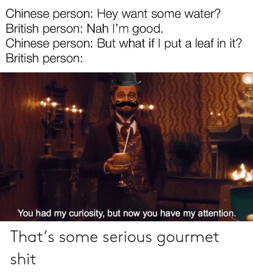 Shit, Chinese, and Good: Chinese person: Hey Want some water?  British person: Nah l'm good.  Chinese person: But what if I put a leaf in it?  British person:  You had my curiosity, but now you have my attention. That's some serious gourmet shit