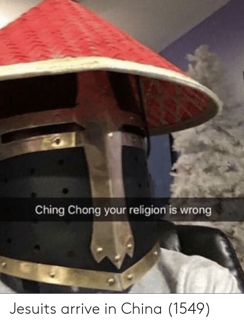 China, Religion, and Jesuits: Ching Chong your religion is wrong Jesuits arrive in China (1549)