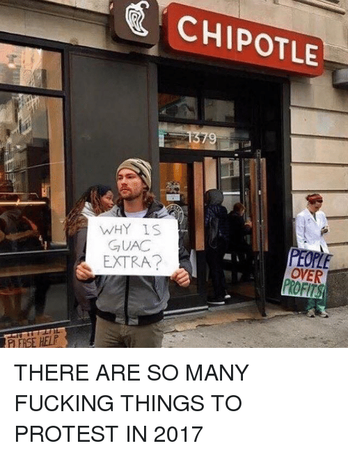 Chipotle, Fucking, and Memes: CHIPOTLE  9  WHY IS  GUAC  PEOPLE  OVER  EXTRA?  P ERSE HELE THERE ARE SO MANY FUCKING THINGS TO PROTEST IN 2017