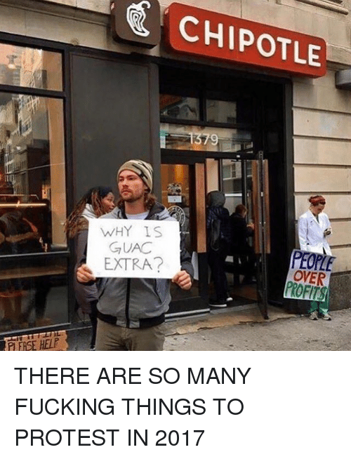Chipotle, Fucking, and Memes: CHIPOTLE  WHY IS  GUAC  EXTRA?  PEOPLE  OVER  P EASE HELP THERE ARE SO MANY FUCKING THINGS TO PROTEST IN 2017
