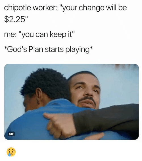 "Chipotle, Funny, and Gif: chipotle worker: ""your change will be  $2.25""  me: ""you can keep it""  ""God's Plan starts playing*  GIF 😢"