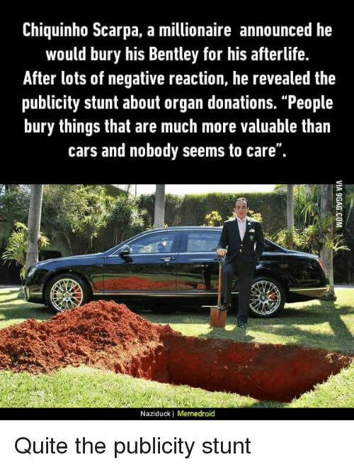 """Cars, Funny, and Bentley: Chiquinho Scarpa, a millionaire announced he  would bury his Bentley for his afterlife.  After lots of negative reaction, he revealed the  publicity stunt about organ donations. """"People  bury things that are much more valuable than  cars and nobody seems to care"""".  Naziduck I Memedroid Quite the publicity stunt"""