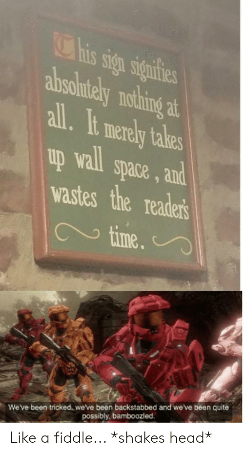 Head, Quite, and Space: Chis sign signfies  absolutely nothing at  all. It merely tales  up wall  space, and  wastes the readers  time.  We've been tricked, we've been backstabbed and we've been quite  possibly, bamboozled. Like a fiddle... *shakes head*