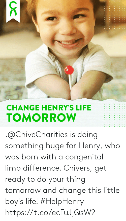 Life, Tomorrow, and Change: .@ChiveCharities is doing something huge for Henry, who was born with a congenital limb difference. Chivers, get ready to do your thing tomorrow and change this little boy's life! #HelpHenry https://t.co/ecFuJjQsW2