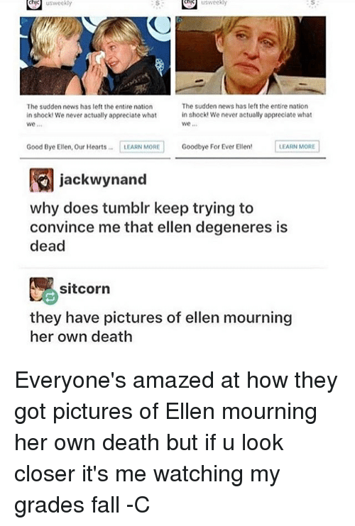 Ellen DeGeneres, Fall, and Memes: chk us weekly  weekly  The sudden news has left the entire nation  The sudden news has left the entire nation  in shock! We never actually appreciate what  in shockt We never actually appreciate what  Good Bye Ellen, Our Hearts  LEARN MORE  Goodbye For Ever Ellen  LEARN MORE  jackwynand  why does tumblr keep trying to  convince me that ellen degeneres is  dead  sitcorn  they have pictures of ellen mourning  her own death Everyone's amazed at how they got pictures of Ellen mourning her own death but if u look closer it's me watching my grades fall -C