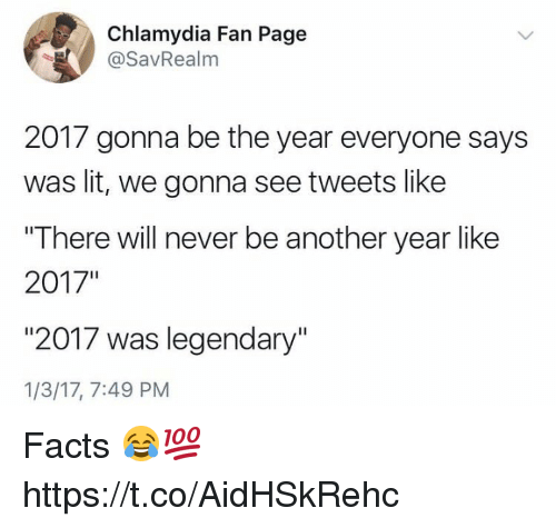 """Facts, Lit, and Never: Chlamydia Fan Page  @SavRealm  2017 gonna be the year everyone says  was lit, we gonna see tweets like  """"There will never be another year like  2017""""  """"2017 was legendary""""  1/3/17, 7:49 PM Facts 😂💯 https://t.co/AidHSkRehc"""