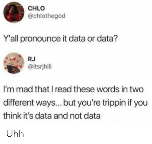 Mad, Data, and Think: CHLO  @chlothegod  Y'all pronounce it data or data?  RJ  @itsrjhill  I'm mad that I read these words in two  different ways.. but you're trippin if you  think it's data and not data Uhh