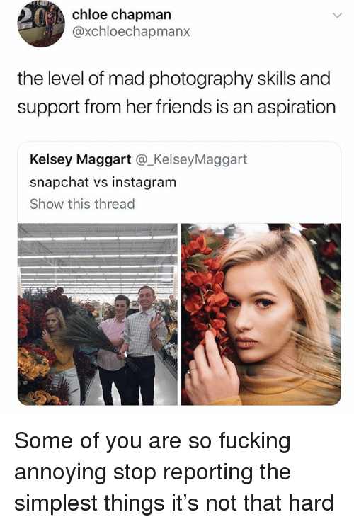 Friends, Fucking, and Instagram: chloe chapman  @xchloechapmanx  the level of mad photography skills and  support from her friends is an aspiration  Kelsey Maggart @_KelseyMaggart  snapchat vs instagram  Show this thread  -'少. Some of you are so fucking annoying stop reporting the simplest things it's not that hard