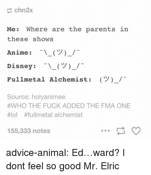 Advice, Anime, and Disney: chn2x  Me: Where are the parents  these shows  Anime : -\ー(ツ)-/-  Disney : -\-(ツ)-/-  Fullmetal Alchemist:  in  (Y)-/  Source: holyanimee  #WHO THE FUCK ADDED THE FMA ONE  #101 #fullmetal alchemist  155,333 notes advice-animal:  Ed…ward?  I dont feel so good Mr. Elric