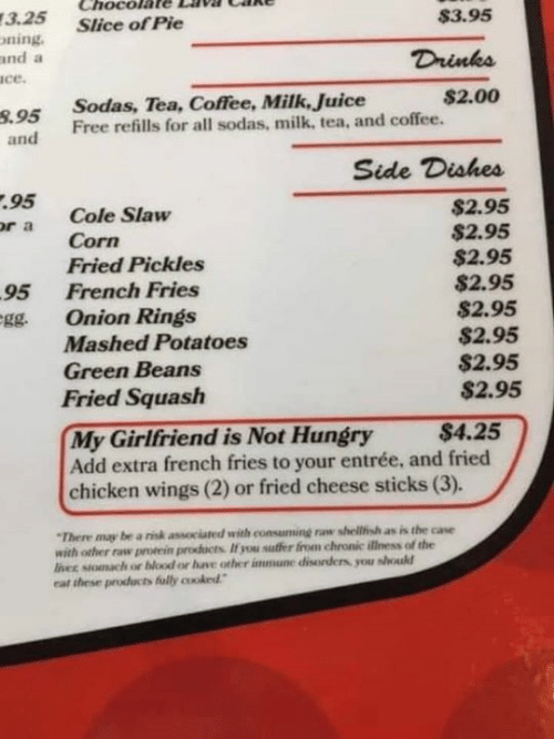 """Gg, Hungry, and Juice: Chocola  3.25  oning  and a  ace.  $3.95  Slice of Pie  Drinks  $2.00  Sodas, Tea, Coffee, Milk, Juice  8.95 Free refills for all sodas, milk, tea, and coffee.  and  Side Dishes  95  or a  $2.95  $2.95  $2.95  $2.95  $2.95  $2.95  $2.95  $2.95  Cole Slaw  Corn  Fried Pickles  95  Onion Rings  French Fries  gg.  Mashed Potatoes  Green Beans  Fried Squash  My Girlfriend is Not Hungry  Add extra french fries to your entrée, and fried  chicken wings (2) or fried cheese sticks (3).  $4.25  """"There may be a risk associated with consuming raw shellfish as is the case  with other raw prorein products If you suffer from chronic illness of the  liver stomach or blood or have other immune disorders you should  car these products fully cooked"""