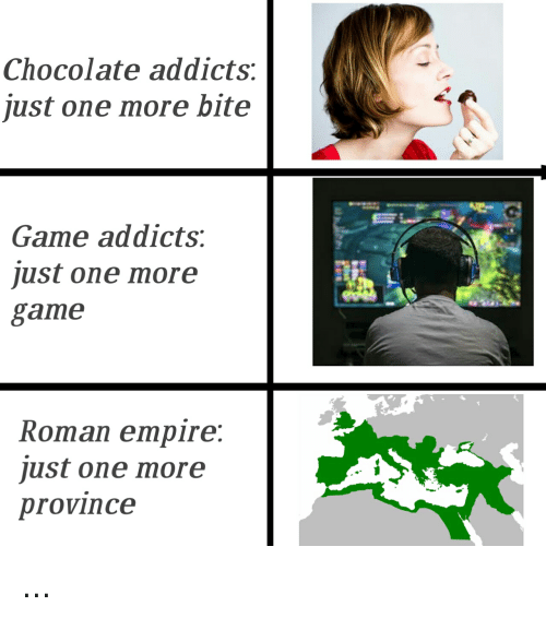 Empire, Chocolate, and Game: Chocolate addicts:  just one more bite  Game addicts:  just one more  game  Roman empire  just one more  province