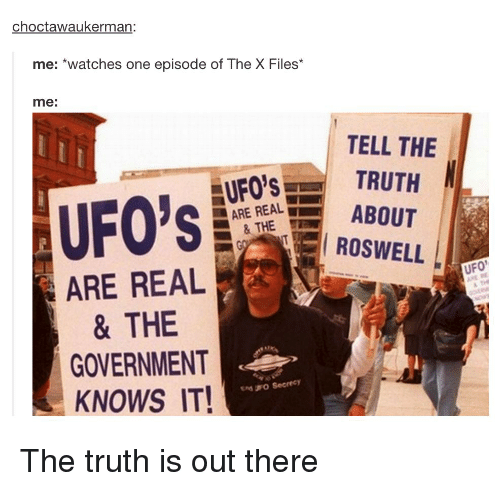 The X-Files, Tumblr, and Watch: choctawaukerman:  me: watches one episode of The X Files*  me:  TELL THE  TRUTH  ARE REAL  ABOUT  & THE  UFO's  ROSWELL  ARE REAL  UFO  & THE  GOVERNMENT  Ens Secrecy  KNOWS IT! The truth is out there