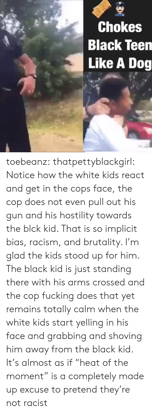 "Fucking, Racism, and Tumblr: Chokes  Black Teen  Like A Dog toebeanz:  thatpettyblackgirl:   Notice how the white kids react and get in the cops face, the cop does  not even pull out his gun and his hostility towards the blck kid. That  is so implicit bias, racism, and brutality. I'm glad the kids stood up  for him.     The black kid is just standing there with his arms crossed and the cop fucking does that yet remains totally calm when the white kids start yelling in his face and grabbing and shoving him away from the black kid. It's almost as if ""heat of the moment"" is a completely made up excuse to pretend they're not racist"
