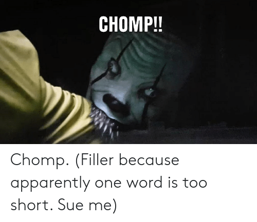 Apparently, Reddit, and Word: CHOMP!! Chomp. (Filler because apparently one word is too short. Sue me)