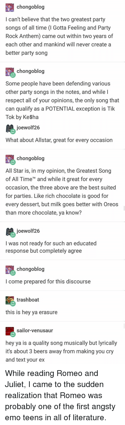 All Star, Emo, and Hey Ya: chongoblog  I can't believe that the two greatest party  songs of all time (I Gotta Feeling and Party  Rock Anthem) came out within two years of  each other and mankind will never create a  better party song  chongoblog  Some people have been defending various  other party songs in the notes, and while  respect all of your opinions, the only song that  can qualify as a POTENTIAL exception is Tik  Tok by Ke$ha  joewolf26  What about Allstar, great for every occasion  chongoblog  All Star is, in my opinion, the Greatest Song  of All TimeT and while it great for every  occasion, the three above are the best suited  for parties. Like rich chocolate is good for  every dessert, but milk goes better with Oreos  than more chocolate, ya know?  joewolf26  I was not ready for such an educated  response but completely agree  chongoblog  I come prepared for this discourse  trashboat  this is hey ya erasure  sailor-venusaur  hey ya is a quality song musically but lyrically  it's about 3 beers away from making you cry  and text vour ex While reading Romeo and Juliet, I came to the sudden realization that Romeo was probably one of the first angsty emo teens in all of literature.
