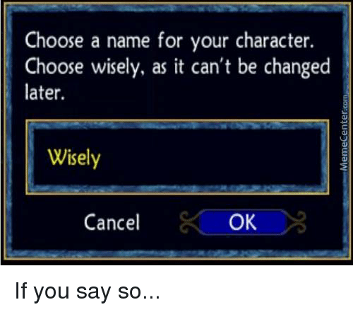 Memes, 🤖, and If-You-Say-So: Choose a name for your character.  Choose wisely, as it can't be changed  later.  Wisely  OK  Cancel If you say so...