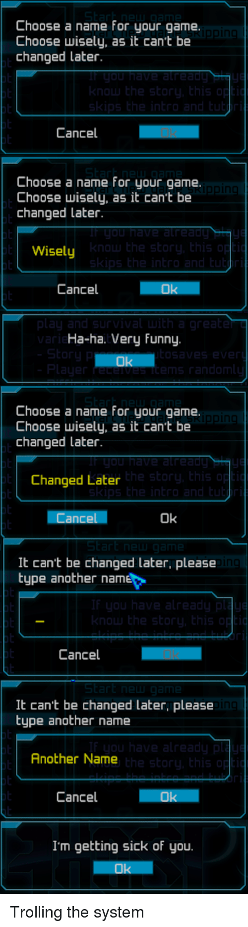 Funny, Trolling, and Game: Choose a name for your game.  Choose wisely, as it cant be  changed later  Cancel  Choose a name for your game.  Choose wisely, as it can't be  changed Later.  Wisely  Cancel  Ha-ha. Very Funny  Ok  Choose a name for your game.  Choose wisely, as it can't be  changed Later.  Changed Later  Cancel  Ok  It can't be changed later, please  type another name  Cancel  It can't be changed later, please  type another name  Another Name  ancel  I'm getting sick of you.
