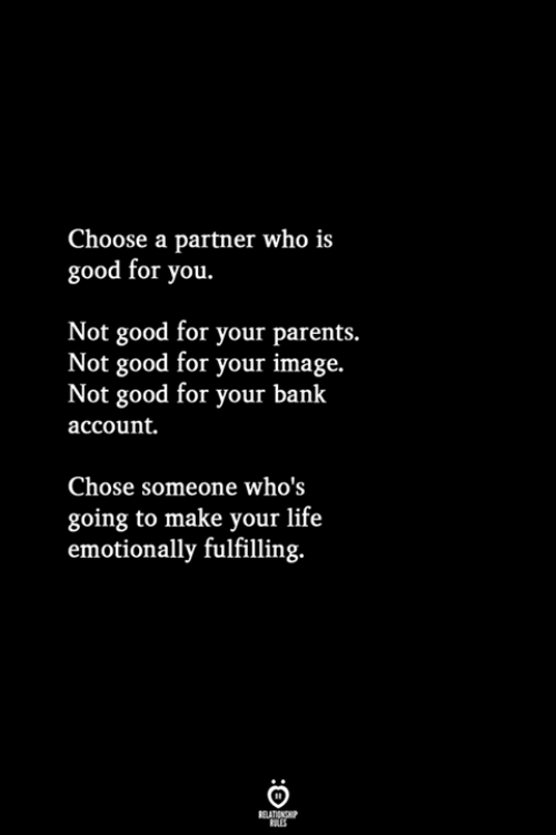Good for You, Life, and Parents: Choose a partner who is  good for you.  Not good for your parents.  Not good for your image.  Not good for your bank  account.  Chose someone who's  going to make your life  emotionally fulfilling.