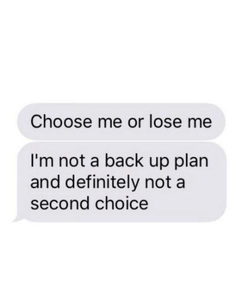 Definitely, Back, and Lose: Choose me or lose me  I'm not a back up plan  and definitely not a  second choice