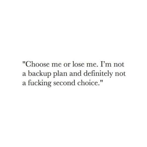 "Definitely, Fucking, and Backup: ""Choose me or lose me. I'm not  a backup plan and definitely not  a fucking second choice."""
