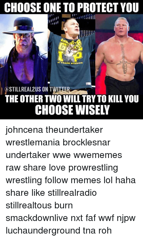 Choose One, Lol, and Memes: CHOOSE ONE TO PROTECT YOU  10 MARS STRON  MOSTILLREALZUS ON TWI  THE OTHER TWO WILL TRY TO KILL YOU  CHOOSE WISELY johncena theundertaker wrestlemania brocklesnar undertaker wwe wwememes raw share love prowrestling wrestling follow memes lol haha share like stillrealradio stillrealtous burn smackdownlive nxt faf wwf njpw luchaunderground tna roh
