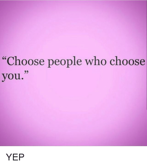 "Memes, 🤖, and Who: ""Choose people who choose  you. YEP"