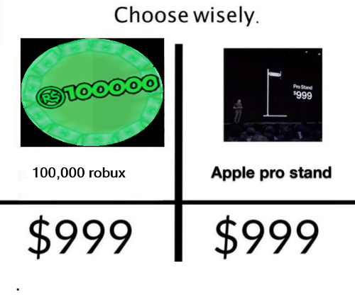 Choose Wisely Pro Stand 999 Apple Pro Stand 100000 Robux - buy 100 000 robux