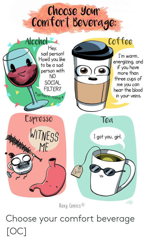 Coffee, Girl, and Sad: Choose your  Comfort Beverage  Alconol  Coffee  Hey,  sad person!  Howd you like  to be a sad  I'm warm  energizing, and  if you have  more than  three cups of  person with  NO  SOCIAL  FILTER?  *airhorn noise  me you can  hear the blood  in your veins.  Espresso  Tea  WITNESS  ME  CEFNISWHAS  I got you, girl.  Cha  Roxy Comics Choose your comfort beverage [OC]