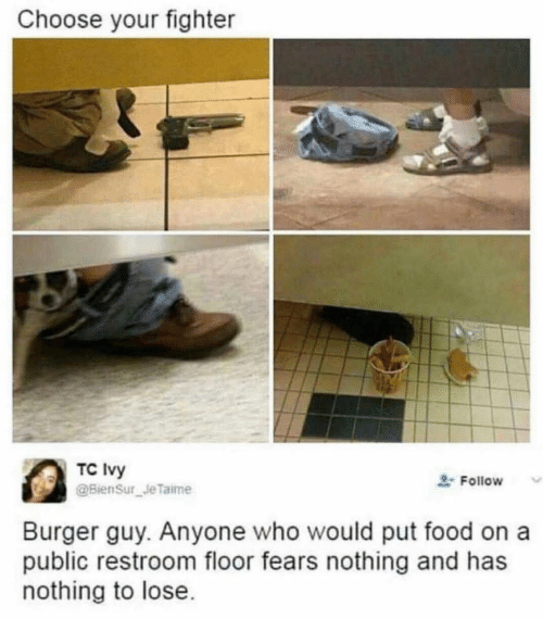 Food, Nothing to Lose, and Who: Choose your fighter  TC Ivy  Follow  Burger guy. Anyone who would put food on a  public restroom floor fears nothing and has  nothing to lose
