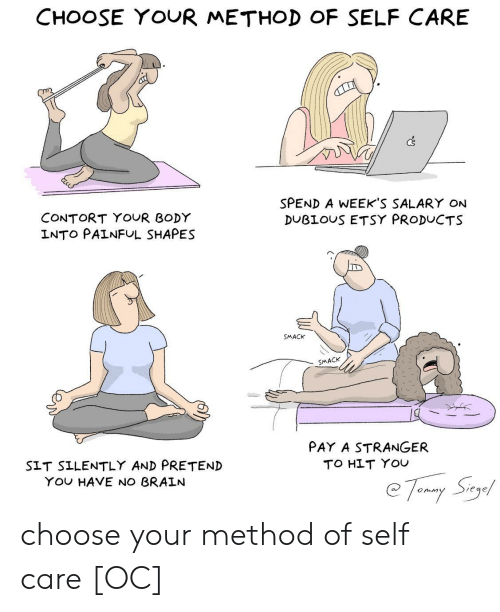 Etsy, You, and Salary: CHOOSE YOUR METHOD OF SELF CARE  Cs  SPEND A WEEKS SALARY ON  DUBLOUS ETSY PRODUCTS  CONTORT YOUR BODY  INTO PAINFUL SHAPES  SMACK  SMACK  PAY A STRANGER  TO HLT YOU  SIT SILENTLY AND PRETEND  YOu HAVE NO BRALN  Siege  onm choose your method of self care [OC]