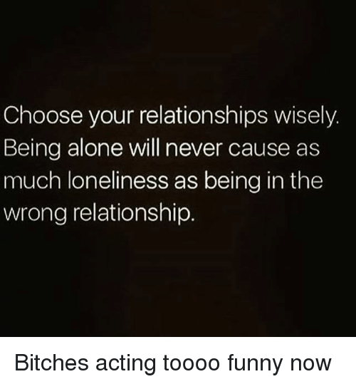 Being Alone, Funny, and Memes: Choose your relationships wisely.  Being alone will never cause as  much loneliness as being in the  wrong relationship Bitches acting toooo funny now