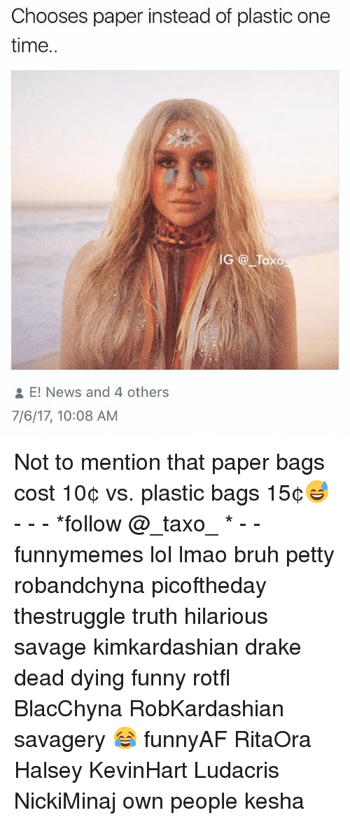 Bruh, Drake, and Funny: Chooses paper instead of plastic one  time  IG o Toxo  E! News and 4 others  7/6/17, 10:08 AM Not to mention that paper bags cost 10¢ vs. plastic bags 15¢😅 - - - *follow @_taxo_ * - - funnymemes lol lmao bruh petty robandchyna picoftheday thestruggle truth hilarious savage kimkardashian drake dead dying funny rotfl BlacChyna RobKardashian savagery 😂 funnyAF RitaOra Halsey KevinHart Ludacris NickiMinaj own people kesha