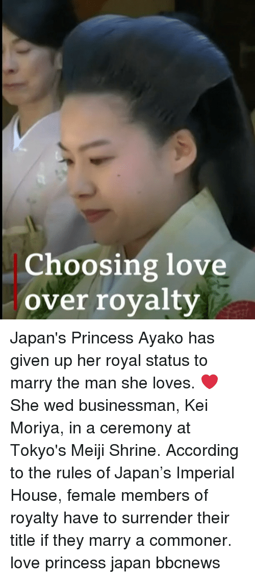 Love, Memes, and House: Choosing love  over royalty Japan's Princess Ayako has given up her royal status to marry the man she loves. ❤️ She wed businessman, Kei Moriya, in a ceremony at Tokyo's Meiji Shrine. According to the rules of Japan's Imperial House, female members of royalty have to surrender their title if they marry a commoner. love princess japan bbcnews