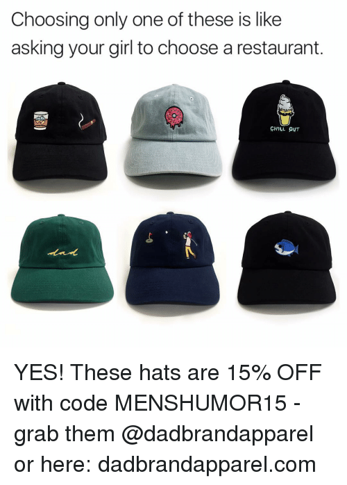Girls, Memes, and Restaurant: Choosing only one of these is like  asking your girl to choose a restaurant  HILL PNT YES! These hats are 15% OFF with code MENSHUMOR15 - grab them @dadbrandapparel or here: dadbrandapparel.com