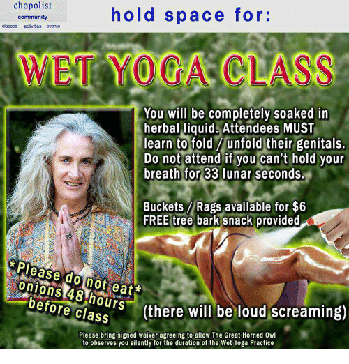 Community, Free, and Space: chopolist  hold space for:  community  classes activities events  WET YOGA CLASS  You will be completely soaked in  herbal liquid Attendees MUST  learn to fold / unfold their genitals.  Do not attend if you can't hold your  breath for 33 lunar seconds.  Buckets Rags available for $6  FREE tree bark snack provided  Please do not eat*  onions 48 hours  re clas(there will be loud screaming)  Please bring signed waiver agreeing to allow The Great Horned Owl  to observes you silently for the duration of the Wet Yoga Practice