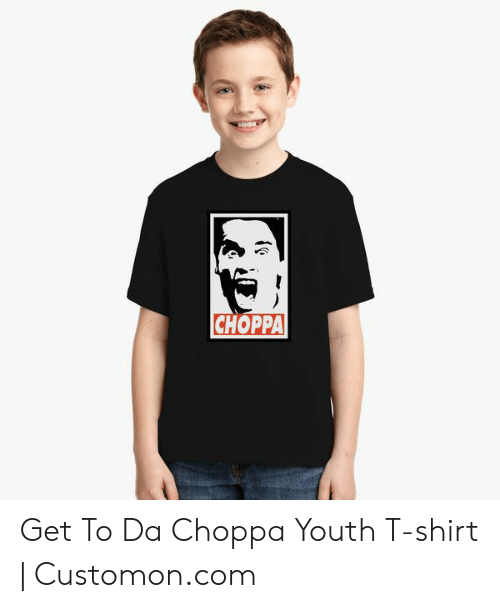 9b6a3c56d CHOPPA Get to Da Choppa Youth T-Shirt | Customoncom | Youth Meme on ...