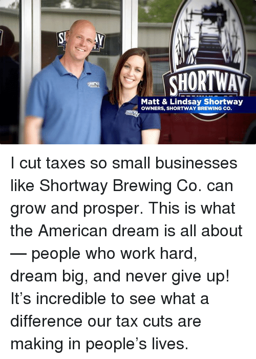 Taxes, Work, and American: CHORTWAY  Matt & Lindsay Shortway  OWNERS, SHORTWAY BREWING CO I cut taxes so small businesses like Shortway Brewing Co. can grow and prosper. This is what the American dream is all about — people who work hard, dream big, and never give up! It's incredible to see what a difference our tax cuts are making in people's lives.