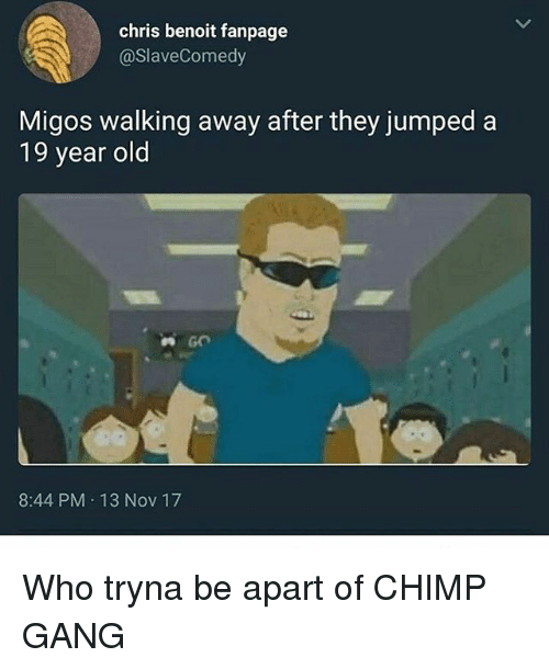 Memes, Migos, and Gang: chris benoit fanpage  @SlaveComedy  Migos walking away after they jumped a  19 year old  8:44 PM 13 Nov 17 Who tryna be apart of CHIMP GANG
