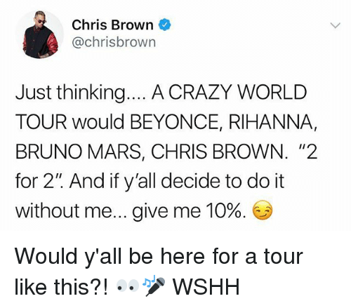 """Beyonce, Bruno Mars, and Chris Brown: Chris Brown  @chrisbrown  Just thinking... A CRAZY WORLD  TOUR would BEYONCE, RIHANNA,  BRUNO MARS, CHRIS BROWN. """"2  for 2"""" And if y'all decide to do it  without me give me 10%. Would y'all be here for a tour like this?! 👀🎤 WSHH"""