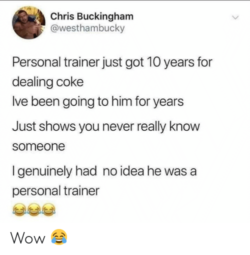 Memes, Wow, and Never: Chris Buckingham  @westhambucky  Personal trainer just got 10 years for  dealing coke  lve been going to him for years  Just shows you never really know  someone  I genuinely had no idea he was a  personal trainer Wow 😂