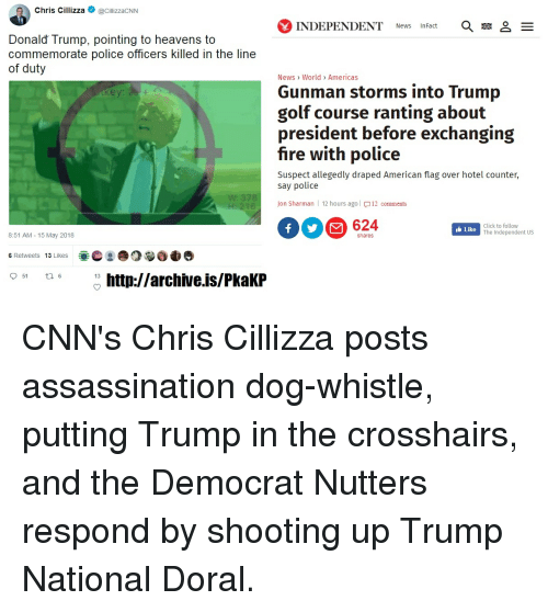 Assassination, Click, and Donald Trump: Chris CillizzalizacNN  INDEPENDENT News InFact  Donald Trump, pointing to heavens to  commemorate police officers killed in the line  of duty  News> World> Americas  Gunman storms into Trump  golf course ranting about  president before exchanging  fire with police  Suspect allegedly draped American flag over hotel counter,  say police  378  Jon Sharman l 12 hours ago|  12 comments  624  Click to follow  The Independent US  Like  8:51 AM - 15 May 2018  shares  OⓑOd  6 Retweets 13 Likes  t. 6  13 http://archive.is/PkaKP  51