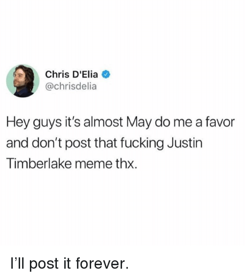 Fucking, Funny, and Justin TImberlake: Chris D'Elia  @chrisdelia  Hey guys it's almost May do me a favor  and don't post that fucking Justin  Timberlake meme thx. I'll post it forever.
