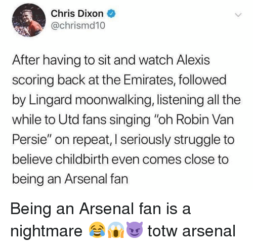 """Arsenal, Memes, and Singing: Chris Dixon  @chrismd10  After having to sit and watch Alexis  scoring back at the Emirates, followed  by Lingard moonwalking, listening all the  while to Utd fans singing """"oh Robin Van  Persie"""" on repeat, I seriously struggle to  believe childbirth even comes close to  being an Arsenal fan Being an Arsenal fan is a nightmare 😂😱😈 totw arsenal"""