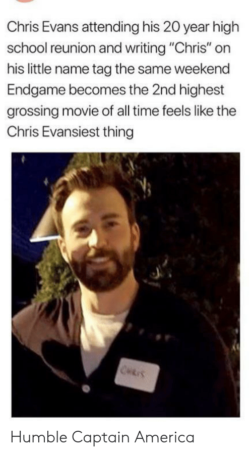 """America, Chris Evans, and School: Chris Evans attending his 20 year high  school reunion and writing """"Chris"""" on  his little name tag the same weekend  Endgame becomes the 2nd highest  grossing movie of all time feels like the  Chris Evansiest thing  CHRIS Humble Captain America"""