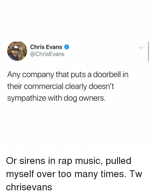 Chris Evans, Memes, and Music: Chris Evans  @ChrisEvans  Any company that puts a doorbell in  their commercial clearly doesn't  sympathize with dog owners. Or sirens in rap music, pulled myself over too many times. Tw chrisevans