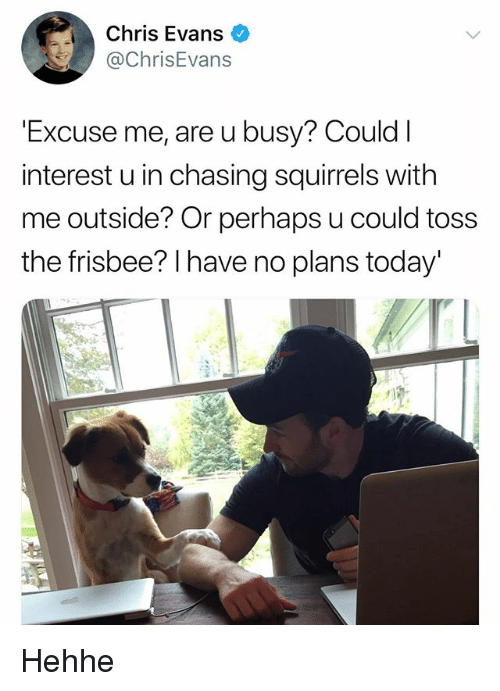 Chris Evans, Today, and Frisbee: Chris Evans  @ChrisEvans  Excuse me, are u busy? Could  interest u in chasing squirrels with  me outside? Or perhaps u could toss  the frisbee? I have no plans today' Hehhe