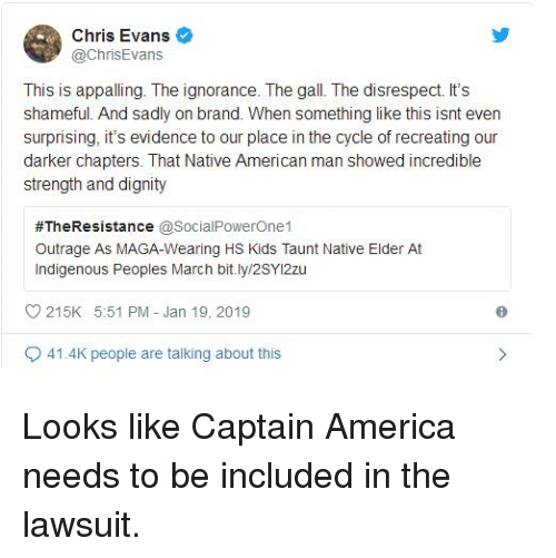 America, Chris Evans, and Native American: Chris Evans  @ChrisEvans  This is appalling. The ignorance. The gall. The disrespect. It's  shameful. And sadly on brand. When something like this isnt even  surprising, it's evidence to our place in the cycle of recreating our  darker chapters. That Native American man showed incredible  strength and dignity  #TheResistance @SocialPowerOne1  Outrage AS MAGA-Wearing HS Kids Taunt Native Elder At  indigenous Peoples March bit.ly2sY12zu  215K 5:51 PM Jan 19, 2019  9 41.4K people are talking about this Looks like Captain America needs to be included in the lawsuit.