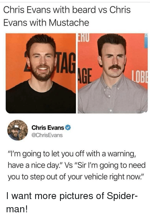 "Beard, Chris Evans, and Spider: Chris Evans with beard vs Chris  Evans with Mustache  AG  AGE  LOB  Chris Evans  @ChrisEvans  ""I'm going to let you off with a warning,  have a nice day."" Vs ""Sir I'm going to need  you to step out of your vehicle right now."" I want more pictures of Spider-man!"