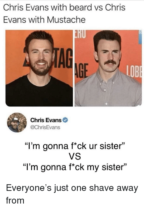 "Beard, Chris Evans, and One: Chris Evans with beard vs Chris  Evans with Mustache  nU  AG  AGE  LOB  Chris Evans  @ChrisEvans  ""I'm gonna f*ck ur sister""  VS  ""l'm gonna f*ck my sister"" Everyone's just one shave away from"