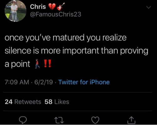 Iphone, Twitter, and Silence: Chris  @FamousChris23  once you've matured you realize  silence is more important than proving  a point!!  7:09 AM 6/2/19 Twitter for iPhone  24 Retweets 58 Likes